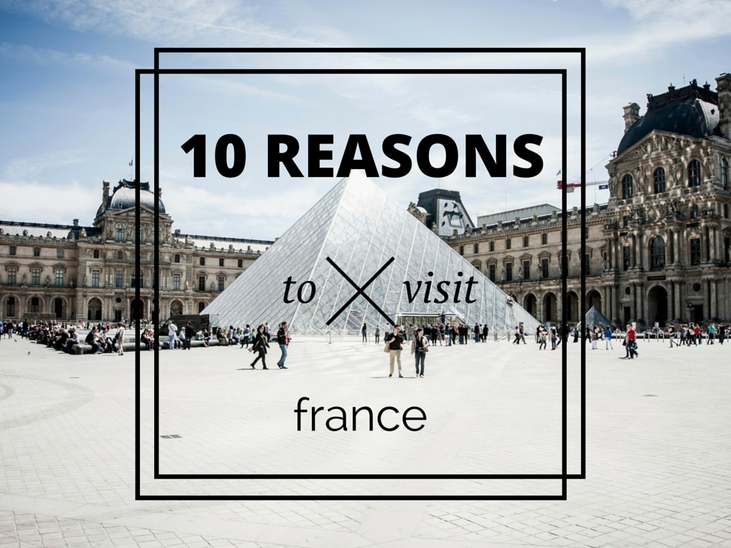 10 Good Reasons To Visit France